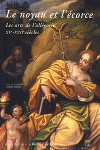Colette Nativel - Le noyau et l'écorce - Les arts de l'allégorie (XVe-XVIIe siècles).