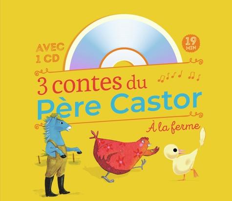 3 contes du Père Castor à la ferme. La plume du caneton ; La petite poule rouge ; Le cheval bleu  avec 1 CD audio