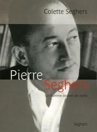 Colette Seghers - Pierre Seghers - Un homme couvert de noms.