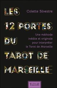 Colette Silvestre - Les 12 portes du Tarot de Marseille - Une méthode inédite et originale pour interpréter le Tarot de Marseille.