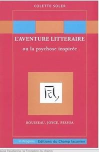 Colette Soler - L'aventure littéraire ou la psychose inspirée : Rousseau, Joyce, Pessoa.