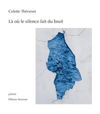 Colette Thévenet - Là où le silence fait du bruit.