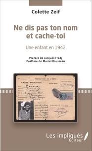 Colette Zeif - Ne dis pas ton nom et cache-toi - Une enfant en 1942.