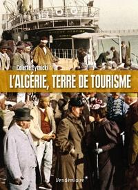 Colette Zytnicki - L'Algérie, terre de tourime - Histoire d'un loisir colonial.