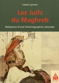 Colette Zytnicki - Les Juifs du Maghreb - Naissance d'une historiographie coloniale.