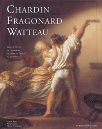 Colin-B Bailey et Philip Conisbee - Au temps de Watteau, Chardin et Fragonard - Chefs-d'oeuvre de la peinture de genre en France au XVIIIe siècle.