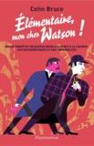 Colin Bruce - Elémentaire, mon cher Watson ! - Douze enquêtes policières résolues grâce à la logique, aux mathématiques et aux probabilités.