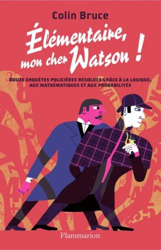 Elémentaire, mon cher Watson !. Douze enquêtes policières résolues grâce à la logique, aux mathématiques et aux probabilités