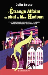 Colin Bruce - L'étrange affaire du chat de Mme Hudson et autres nouvelles policières résolues grâce aux progrès de la physique.