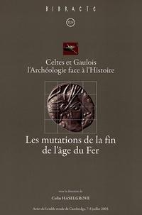 Colin C. Haselgrove - Les mutations de la fin de l'âge du Fer - Celtes et Gaulois, l'Archéologie face à l'Histoire, Actes de la table ronde de Cambridge 7-8 juillet 2005.