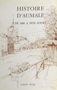 Colin Dyer - Histoire d'Aumale de 1860 à nos jours.