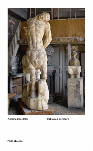 Colin Lemoine - Antoine Bourdelle - L'oeuvre à demeure.
