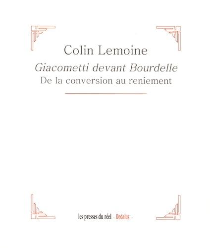 Colin Lemoine - Giacometti devant Bourdelle - De la conversion au reniement.