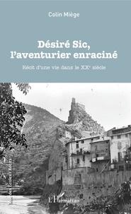 Colin Miège - Désiré Sic, l'aventurier enraciné - Récit d'une vie dans le XXe siècle.