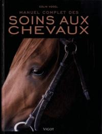 Colin Vogel - Manuel complet des soins aux chevaux.