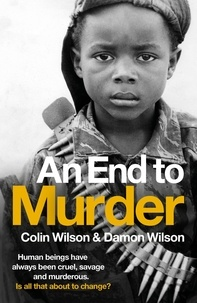 Colin Wilson et Damon Wilson - An End To Murder - Human beings have always been cruel, savage and murderous. Is all that about to change?.