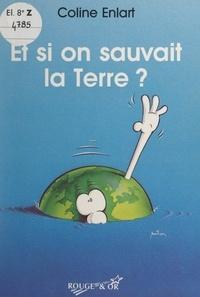 Coline Enlart et Pierre Milon - Et si on sauvait la Terre ? - Tout ce que les enfants peuvent faire pour protéger leur planète.