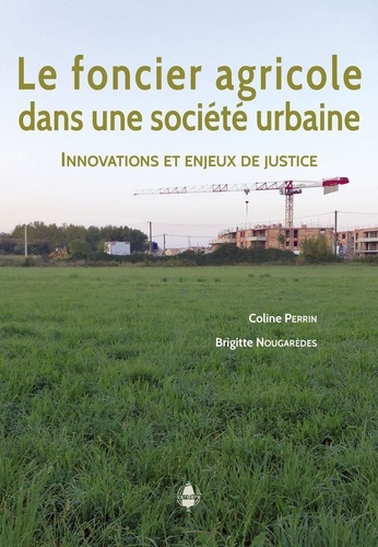 Coline Perrin et Brigitte Nougarèdes - Le foncier agricole dans une société urbaine - Innovations et enjeux de justice.