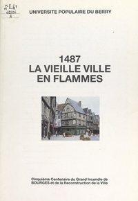 Collectif et Philippe Goldman - 1487, la vieille ville en flammes - Cinquième centenaire du grand incendie de Bourges et de la reconstruction de la ville.