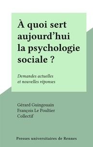 Collectif et Gérard Guingouain - À quoi sert aujourd'hui la psychologie sociale ? - Demandes actuelles et nouvelles réponses.