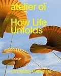 Collectif - Atelier Oi, how life unfolds.