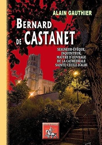 Collectif - Bernard de Castanet - Seigneur-évêque, inquisiteur, maître d'ouvrage de la Cathédrale d'Albi.