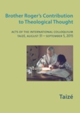Collectif - Brother Roger's Contribution to Theological Thought - Acts of the International Colloquium, Taizé, August 31 - September 5, 2015.