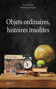 Collectif Collectif et Rossana De Angelis - Objets ordinaires, histoires insolites.