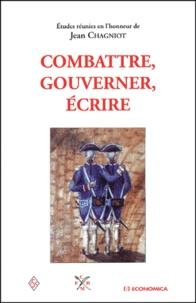 Collectif - Combattre, gouverner, écrire - Etudes réunies en l'honneur de Jean Chagniot.