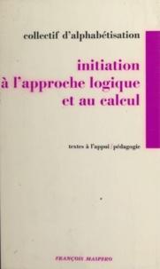 Collectif d'alphabétisation et Emile Copfermann - Initiation à l'approche logique et au calcul.