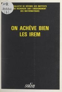 Collectif de défense des insti et André Rouchier - On achève bien les IREM - Contributions à l'étude des hauts faits de la gent mathématicienne et professorale dans sa rage de vivre.