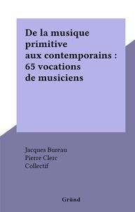 Collectif et Jacques Bureau - De la musique primitive aux contemporains : 65 vocations de musiciens.