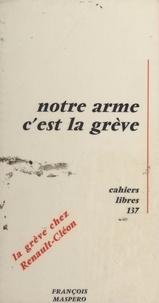Collectif de militants du comi - Notre arme c'est la grève - Travail réalisé par un collectif de militants du comité d'action qui ont participé à la grève de Renault-Cléon du 15 mai au 17 juin 1968.