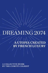 Collectif et Sheryl Curtis - Dreaming 2074 - A Utopia Created by French Luxury - A collective work by the Comité Colbert.