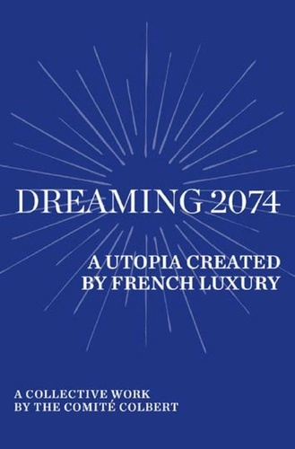 Dreaming 2074. A Utopia Created by French Luxury - A collective work by the Comité Colbert