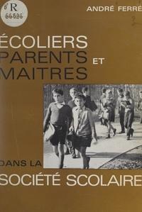 Collectif et André Ferré - Écoliers, parents et maîtres dans la société scolaire.
