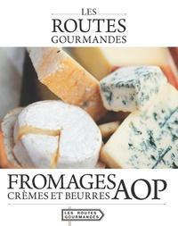Collectif - Fromages, crèmes et beurres AOP.