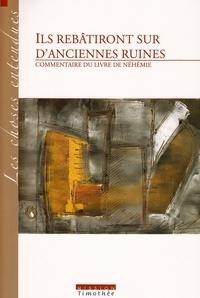 Collectif - ILS REBATIRONT SUR D'ANCIENNES RUINES  COMMENTAIRE DU LIVRE DE NEHEMIE (2° edition).