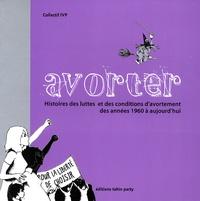 Collectif IVP - Avorter - Histoires des luttes et des conditions d'avortement des années 1960 à aujourd'hui.