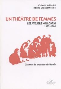 Collectif Kollontaï et  Théâtre Croquemitaine - Un théâtre de femmes - Les ateliers Kollontaï (1977-1980).