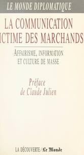 Collectif et Claude Julien - La communication victime des marchands - Affairisme, information et culture de masse.