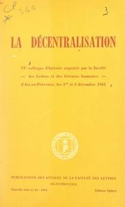 Collectif et  Faculté des lettres de l'Unive - La décentralisation - VIe Colloque d'histoire organisé par la Faculté des lettres et des sciences humaines d'Aix-en-Provence les 1er et 2 décembre 1961.