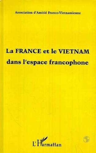 Collectif - La France et le Vietnam dans l'espace francophone - Textes tirés du colloque.