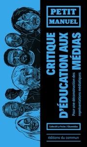 Collectif La Friche et  EduMedia - Petit manuel critique d'éducation aux médias - Pour une déconstruction des représentations médiatiques.
