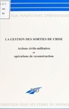 Collectif - La gestion des sorties de crise - Actions civilo-militaires et opérations de reconstruction.
