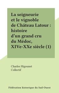 Collectif et Charles Higounet - La seigneurie et le vignoble de Château Latour : histoire d'un grand cru du Médoc, XIVe-XXe siècle (1).