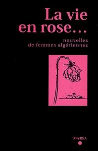 Collectif - La vie en rose... - Nouvelles de femmes algériennes.