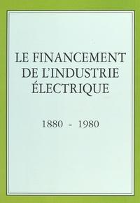 Collectif - Le financement de l'industrie électrique - 1880-1980.