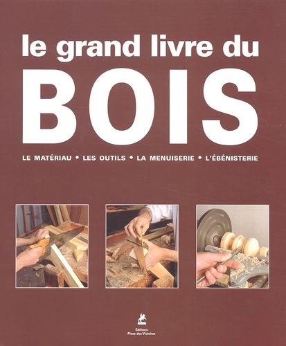 Collectif - Le grand livre du bois - Le matériau, les outils, la menuiserie, l'ébénisterie.