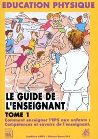 Collectif - LE GUIDE DE L'ENSEIGNANT. - Tome 1, Comment enseigner l'EPS aux enfants : compétences et savoirs de l'enseignant.